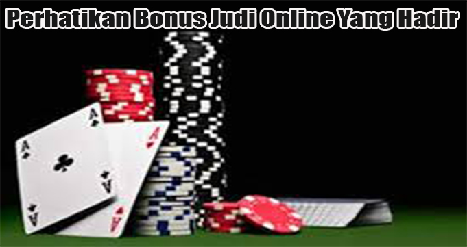 Perhatikan Bonus Judi Online Yang Hadir